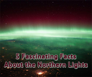 Five Remarkable Facts About the Northern Lights