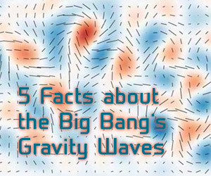 Big Bang Gravitational Waves: 5 Essential Facts