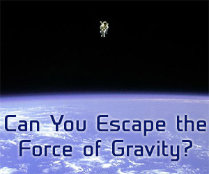 Can You Escape The Force of Gravity?